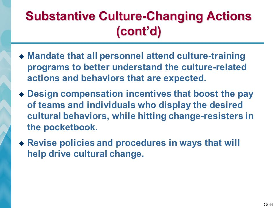10-45 Symbolic Culture-Changing Actions  Show up and show how: lead by executive example–executives must walk the talk if others are to follow.
