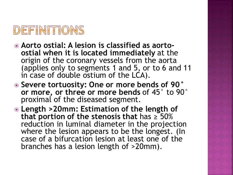  Aorto ostial: A lesion is classified as aorto- ostial when it is located immediately at the origin of the coronary vessels from the aorta (applies only to segments 1 and 5, or to 6 and 11 in case of double ostium of the LCA).