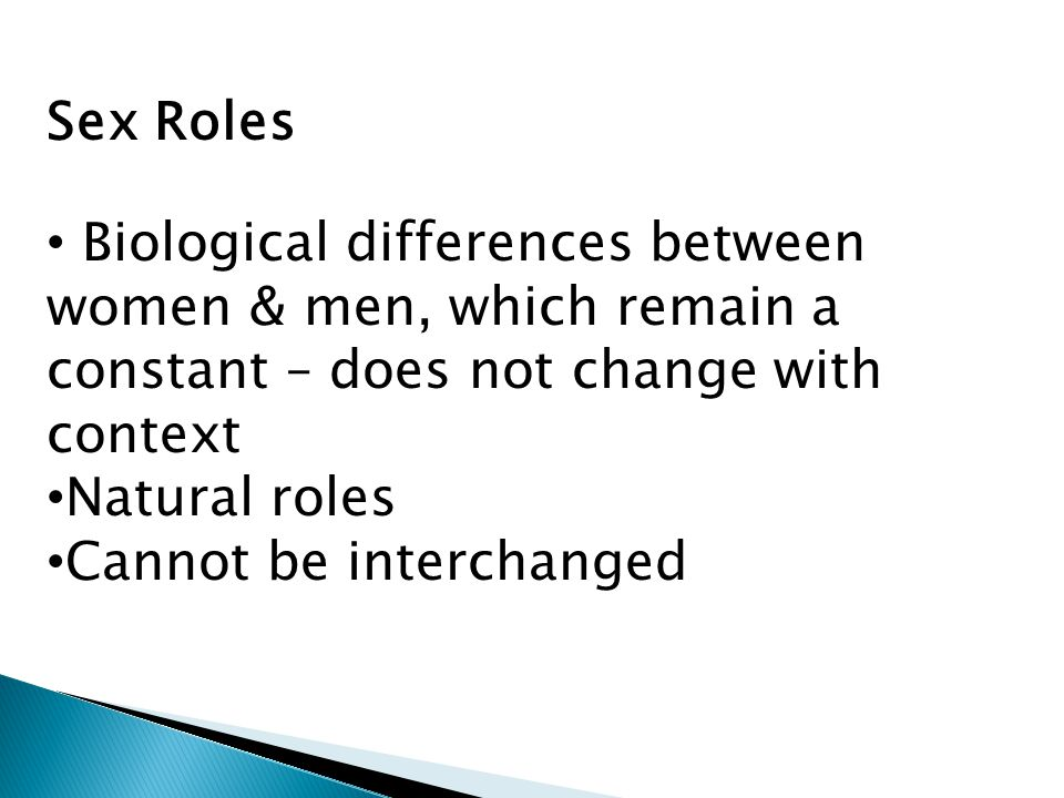  Men have limited sex and gender roles compared to women  Men have more time to invest in other areas that can be productive to them  Women have multiple gender and sex roles and are tied up most of the time  Women have less time for training, exposure, job searching  Women unlikely to accept assignments that are time consuming or away from marital home.