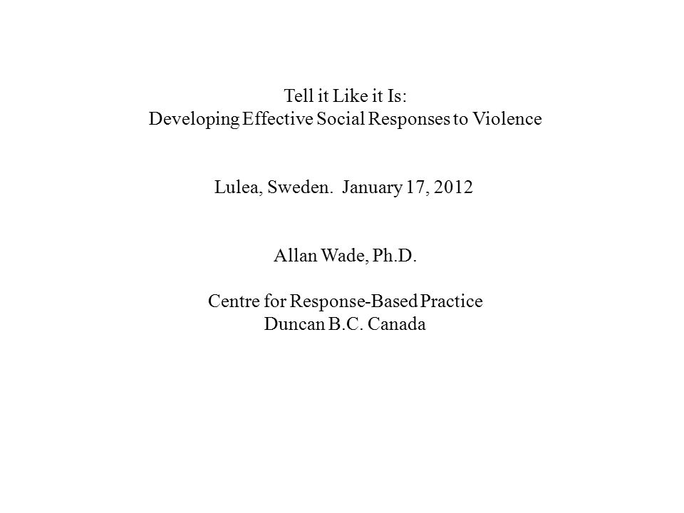 Tell it Like it Is: Developing Effective Social Responses to Violence Lulea, Sweden. January 17, 2012 Allan Wade, Ph.D. Centre for Response-Based Prac