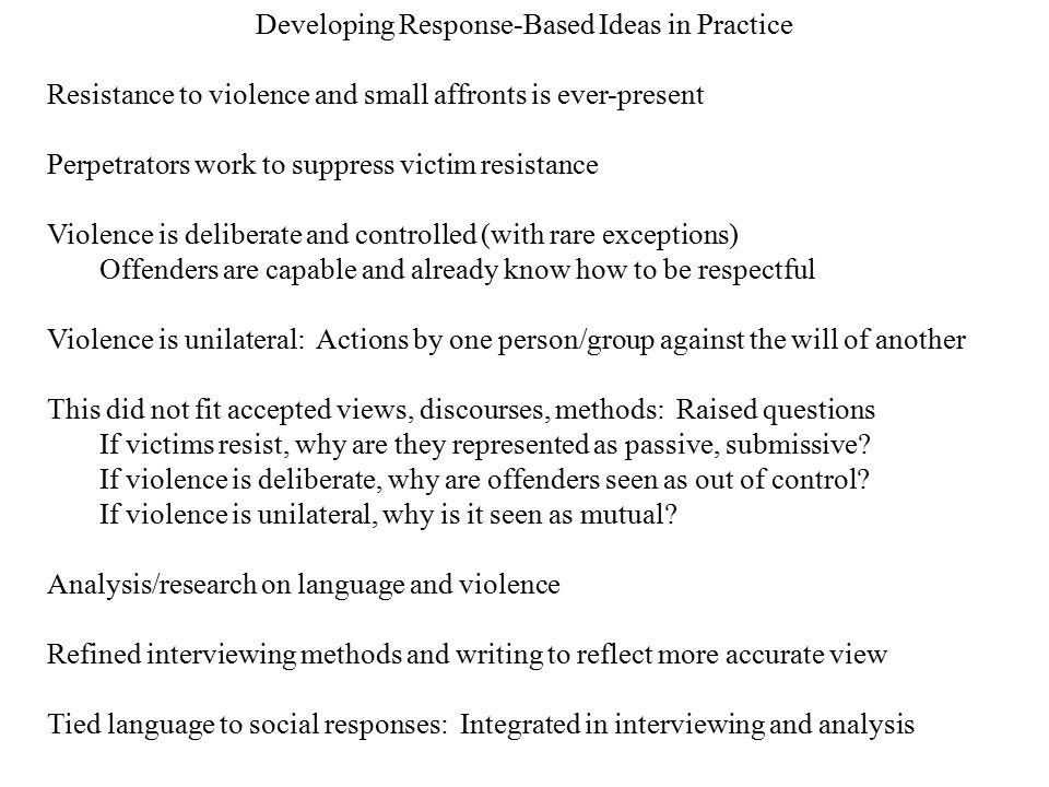 Developing Response-Based Ideas in Practice Resistance to violence and small affronts is ever-present Perpetrators work to suppress victim resistance