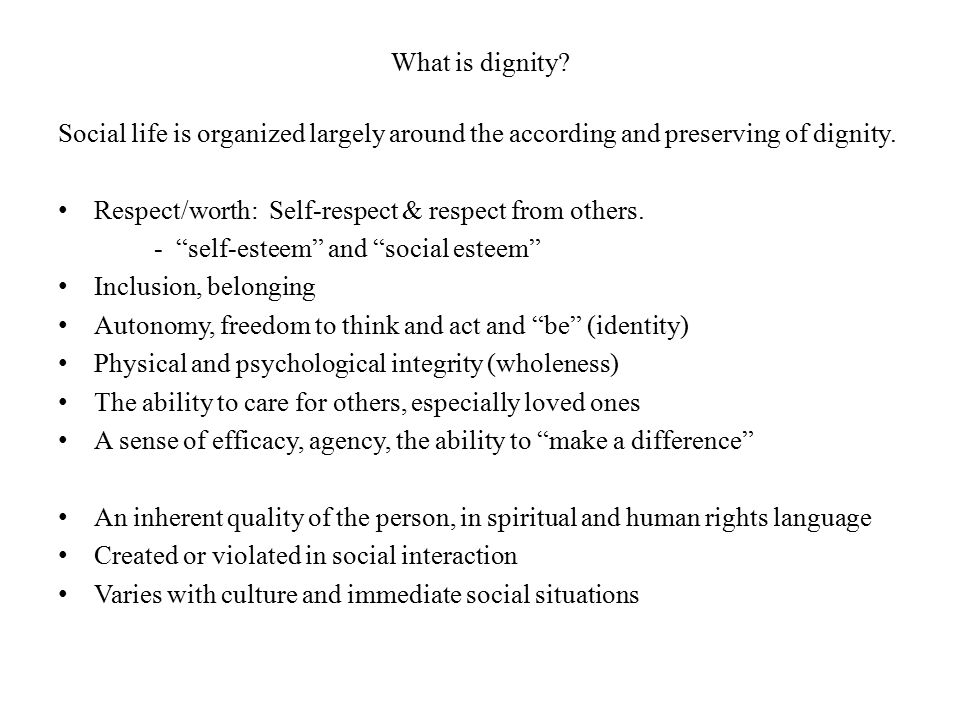 What is dignity? Social life is organized largely around the according and preserving of dignity. Respect/worth: Self-respect & respect from others. -