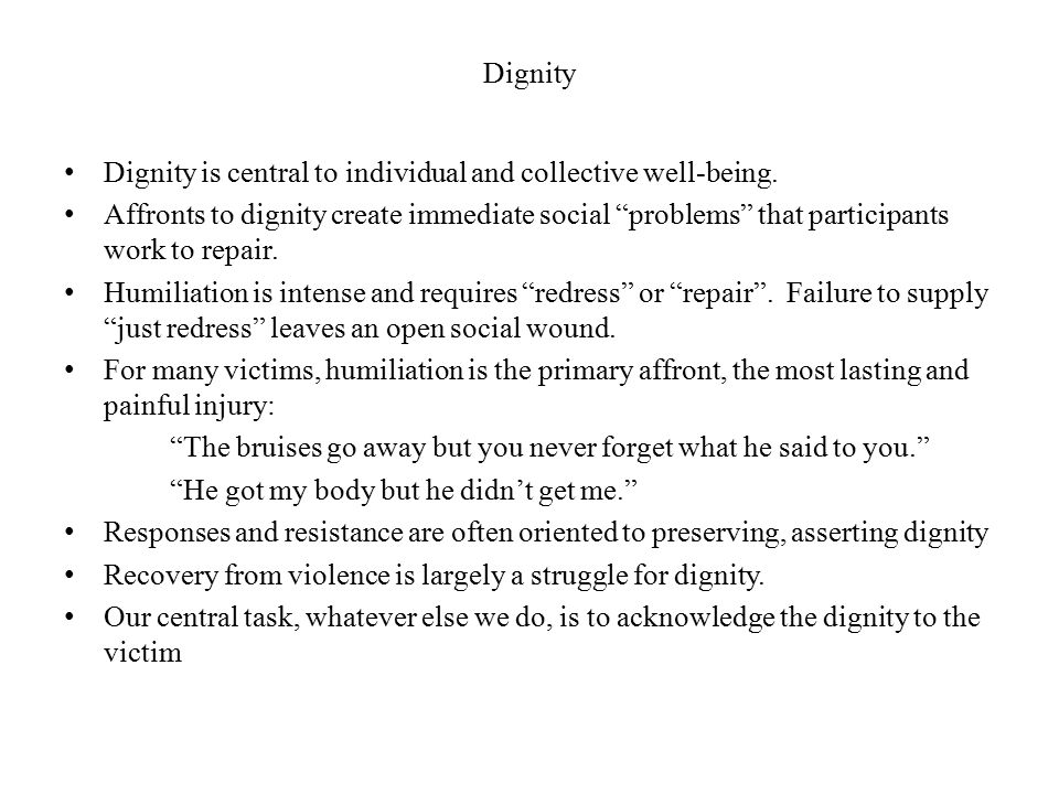 """Dignity Dignity is central to individual and collective well-being. Affronts to dignity create immediate social """"problems"""" that participants work to r"""