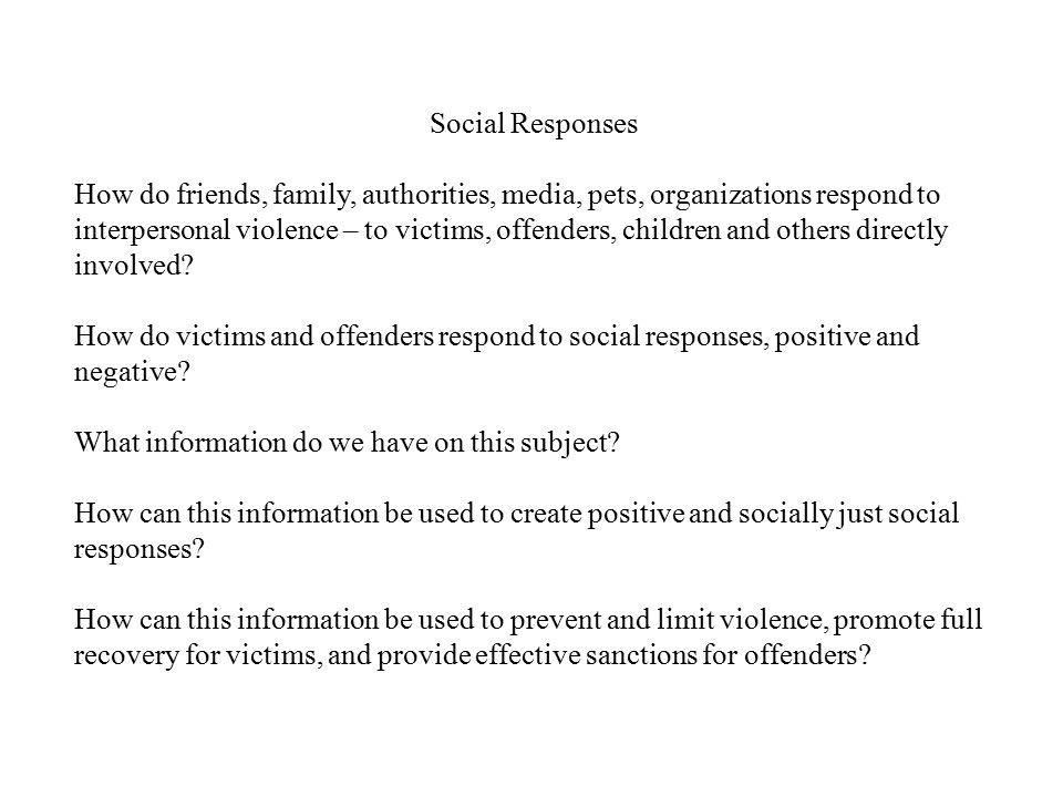 Social Responses How do friends, family, authorities, media, pets, organizations respond to interpersonal violence – to victims, offenders, children a