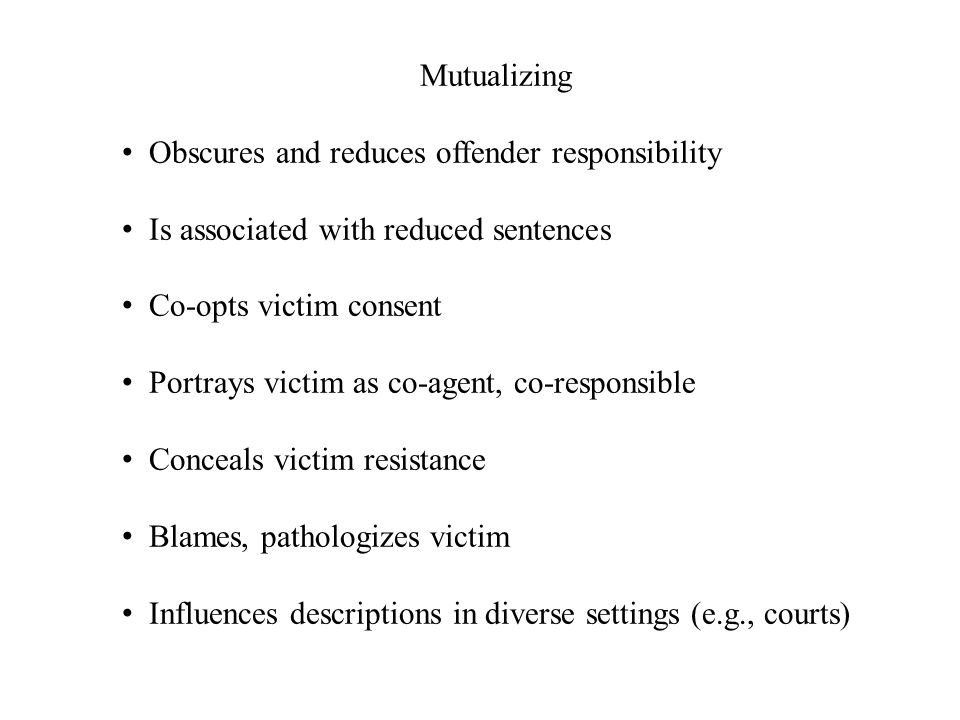 Mutualizing Obscures and reduces offender responsibility Is associated with reduced sentences Co-opts victim consent Portrays victim as co-agent, co-r