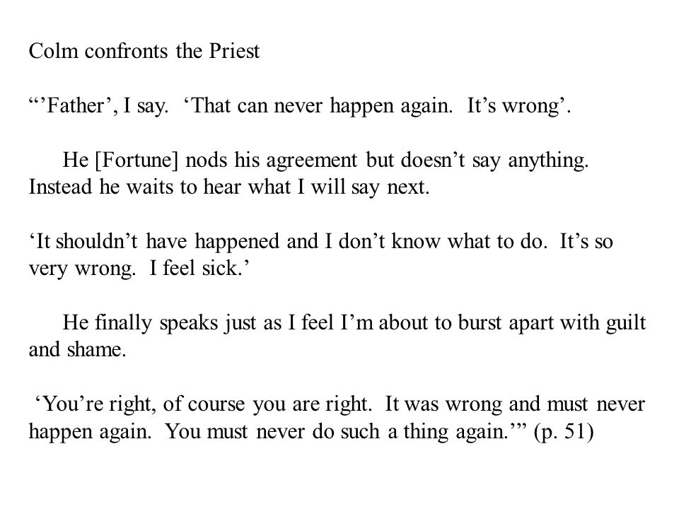 """Colm confronts the Priest """"'Father', I say. 'That can never happen again. It's wrong'. He [Fortune] nods his agreement but doesn't say anything. Inste"""