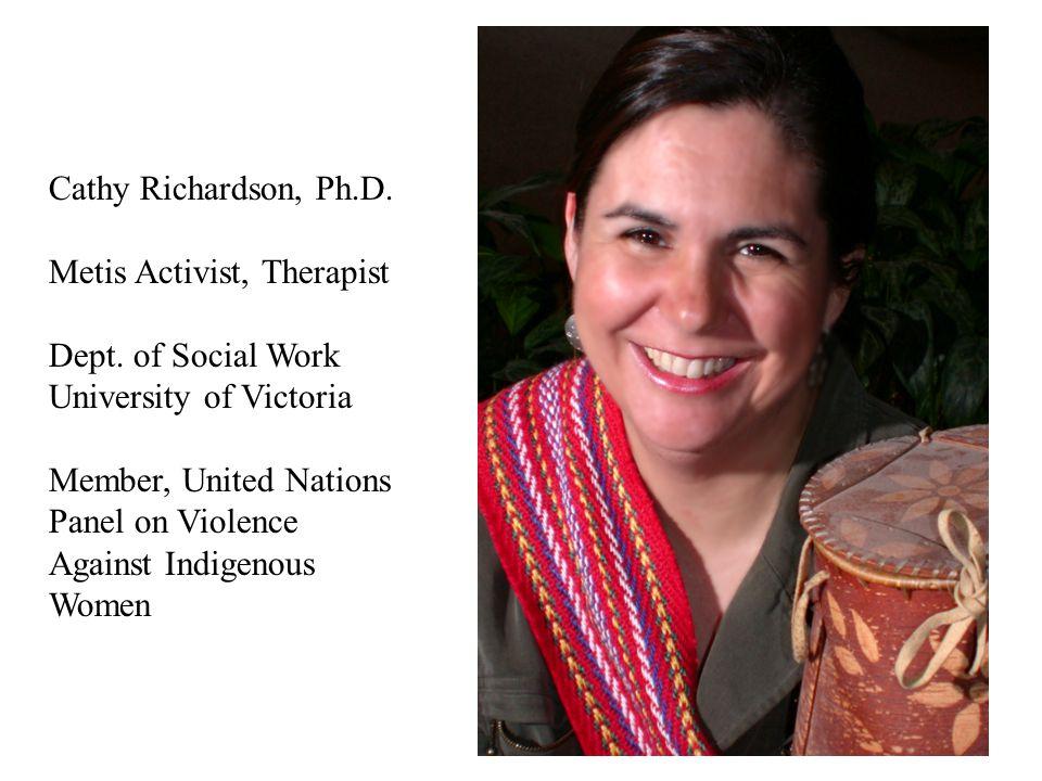 Cathy Richardson, Ph.D. Metis Activist, Therapist Dept. of Social Work University of Victoria Member, United Nations Panel on Violence Against Indigen