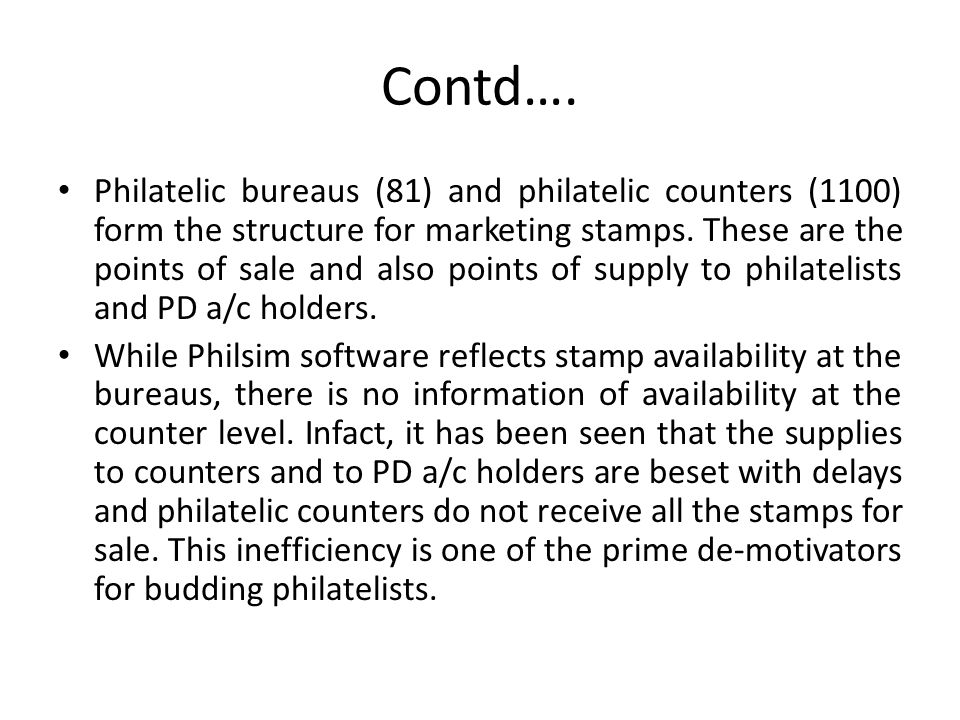 Contd…. Philatelic bureaus (81) and philatelic counters (1100) form the structure for marketing stamps. These are the points of sale and also points o