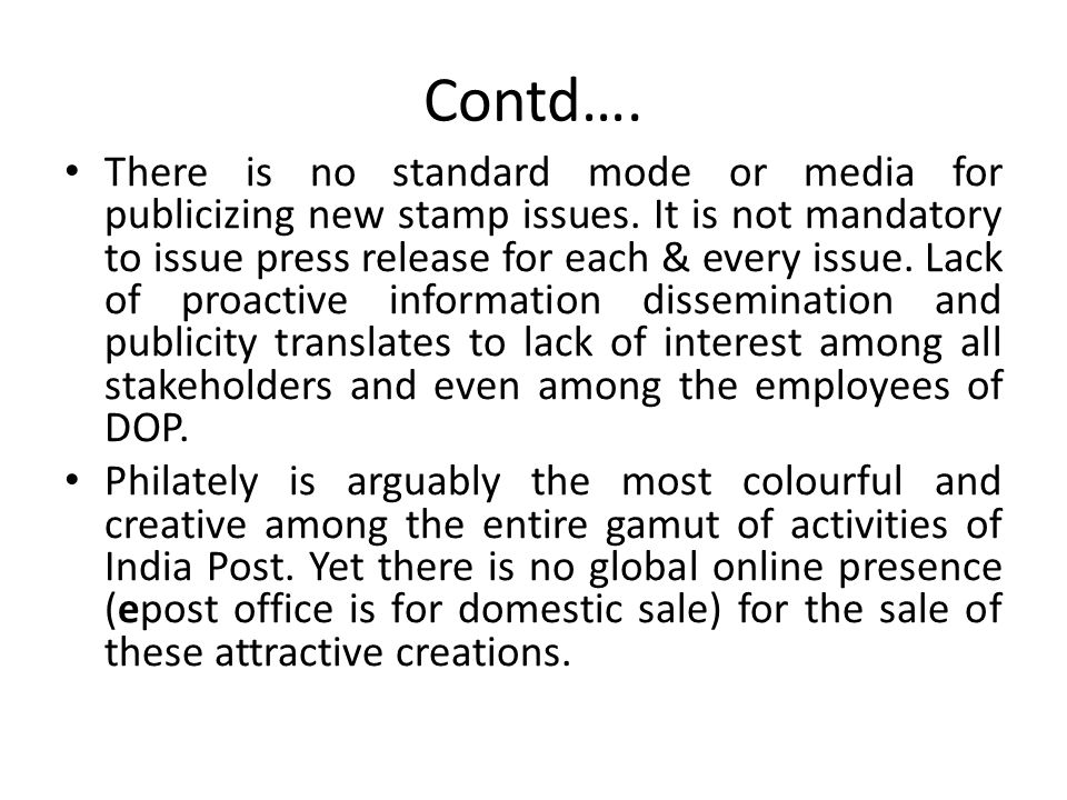 Contd…. There is no standard mode or media for publicizing new stamp issues. It is not mandatory to issue press release for each & every issue. Lack o