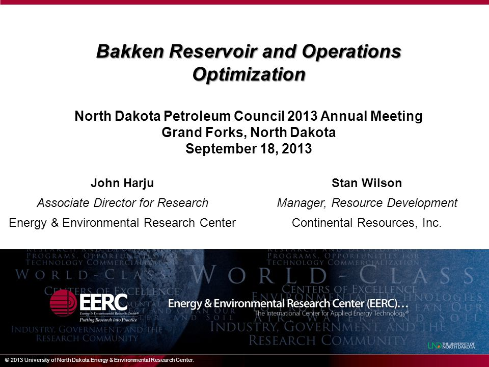 Bakken Reservoir and Operations Optimization North Dakota Petroleum Council 2013 Annual Meeting Grand Forks, North Dakota September 18, 2013 © 2013 University of North Dakota Energy & Environmental Research Center.