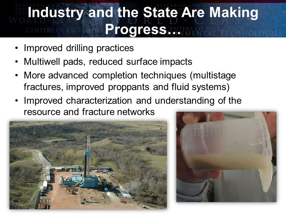 The International Center for Applied Energy Technology ® Industry and the State Are Making Progress… Improved drilling practices Multiwell pads, reduced surface impacts More advanced completion techniques (multistage fractures, improved proppants and fluid systems) Improved characterization and understanding of the resource and fracture networks