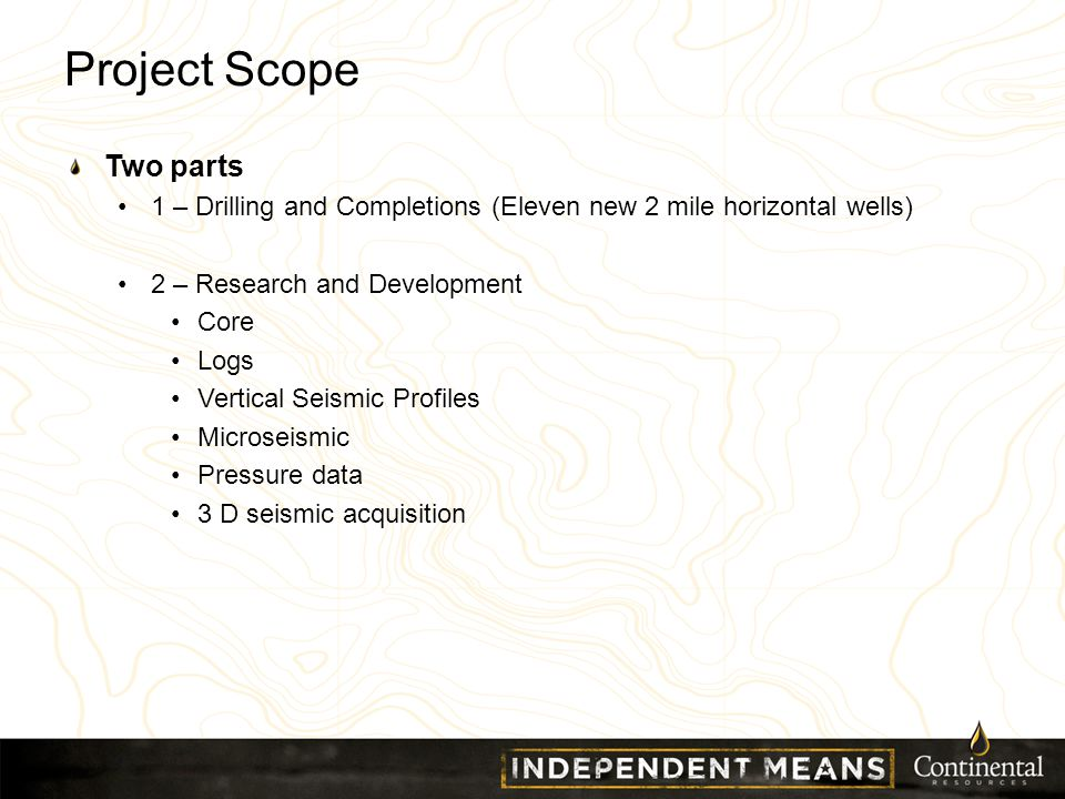 Project Scope Two parts 1 – Drilling and Completions (Eleven new 2 mile horizontal wells) 2 – Research and Development Core Logs Vertical Seismic Profiles Microseismic Pressure data 3 D seismic acquisition