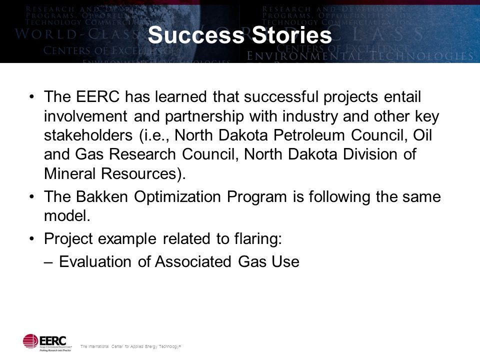 The International Center for Applied Energy Technology ® Success Stories The EERC has learned that successful projects entail involvement and partnership with industry and other key stakeholders (i.e., North Dakota Petroleum Council, Oil and Gas Research Council, North Dakota Division of Mineral Resources).