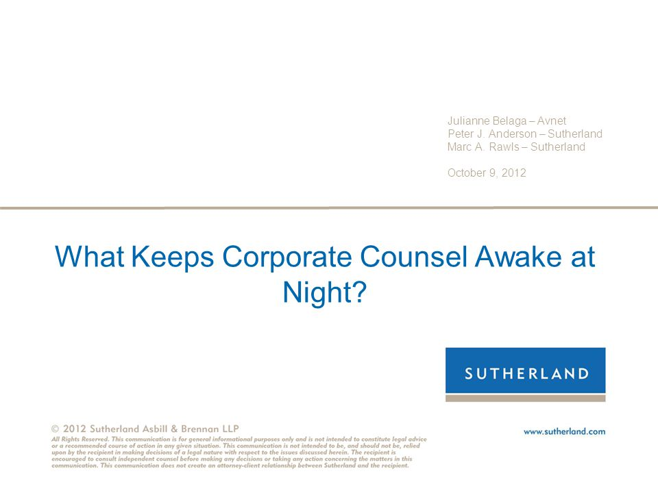 What Keeps Corporate Counsel Awake at Night? Julianne Belaga – Avnet Peter J. Anderson – Sutherland Marc A. Rawls – Sutherland October 9, 2012