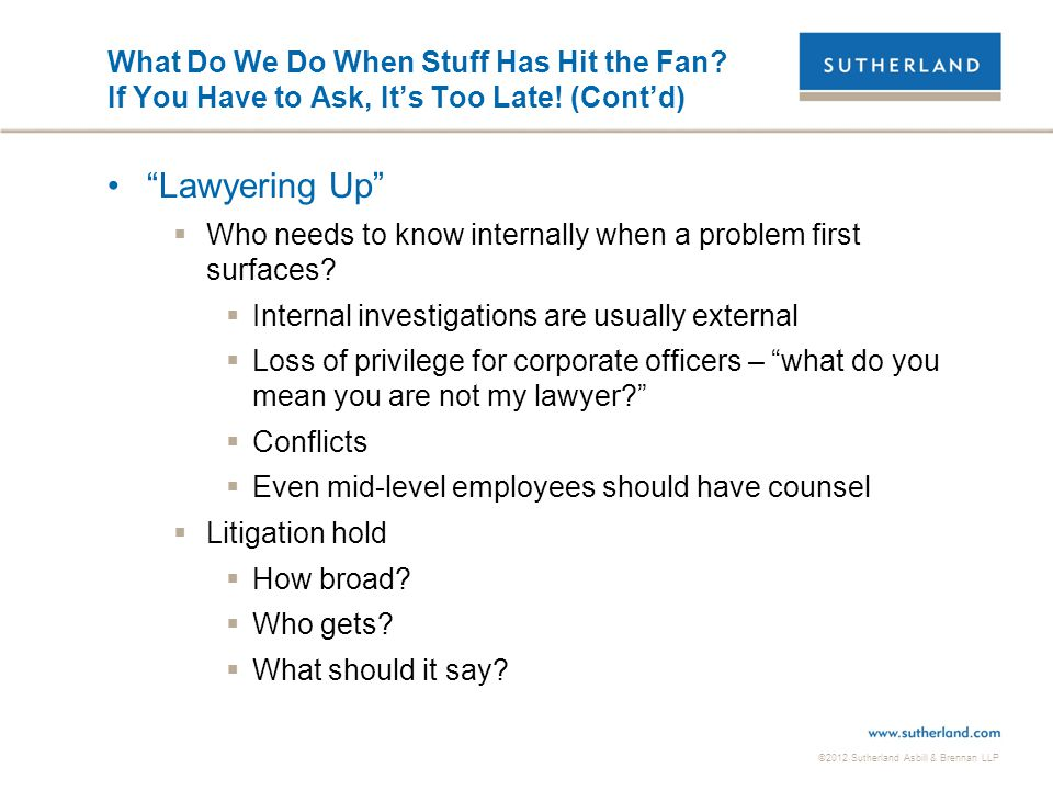 "©2012 Sutherland Asbill & Brennan LLP What Do We Do When Stuff Has Hit the Fan? If You Have to Ask, It's Too Late! (Cont'd) ""Lawyering Up""  Who needs"