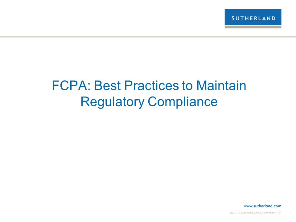 ©2012 Sutherland Asbill & Brennan LLP FCPA: Best Practices to Maintain Regulatory Compliance