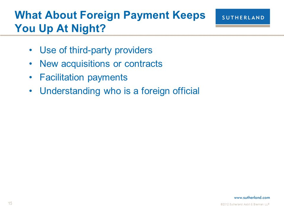 ©2012 Sutherland Asbill & Brennan LLP 15 What About Foreign Payment Keeps You Up At Night? Use of third-party providers New acquisitions or contracts