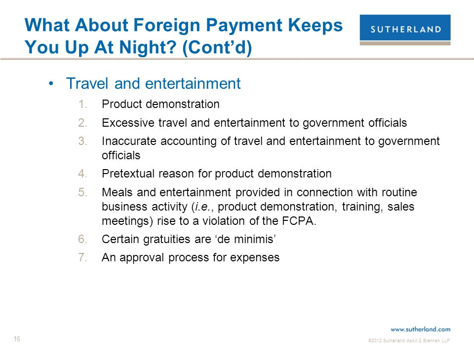 ©2012 Sutherland Asbill & Brennan LLP 16 What About Foreign Payment Keeps You Up At Night? (Cont'd) Travel and entertainment 1.Product demonstration 2