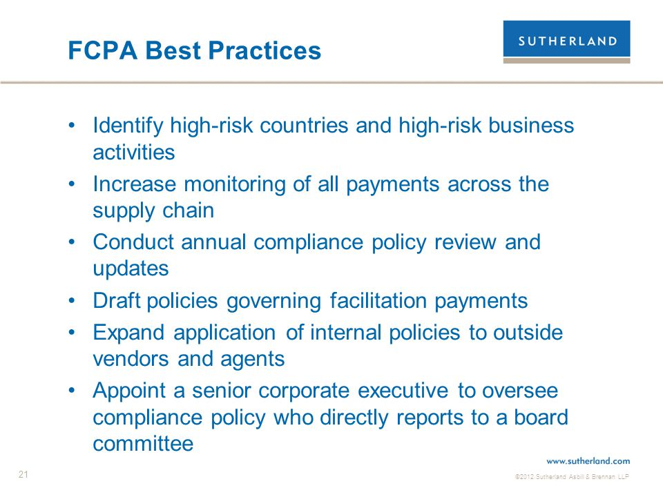 ©2012 Sutherland Asbill & Brennan LLP 21 FCPA Best Practices Identify high-risk countries and high-risk business activities Increase monitoring of all