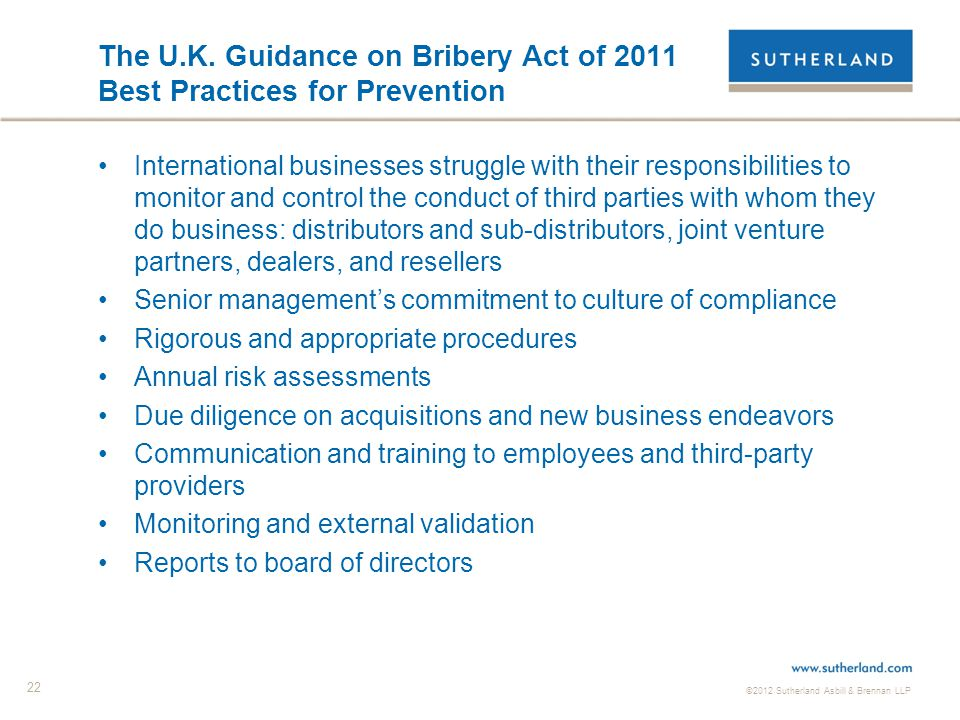©2012 Sutherland Asbill & Brennan LLP 22 The U.K. Guidance on Bribery Act of 2011 Best Practices for Prevention International businesses struggle with