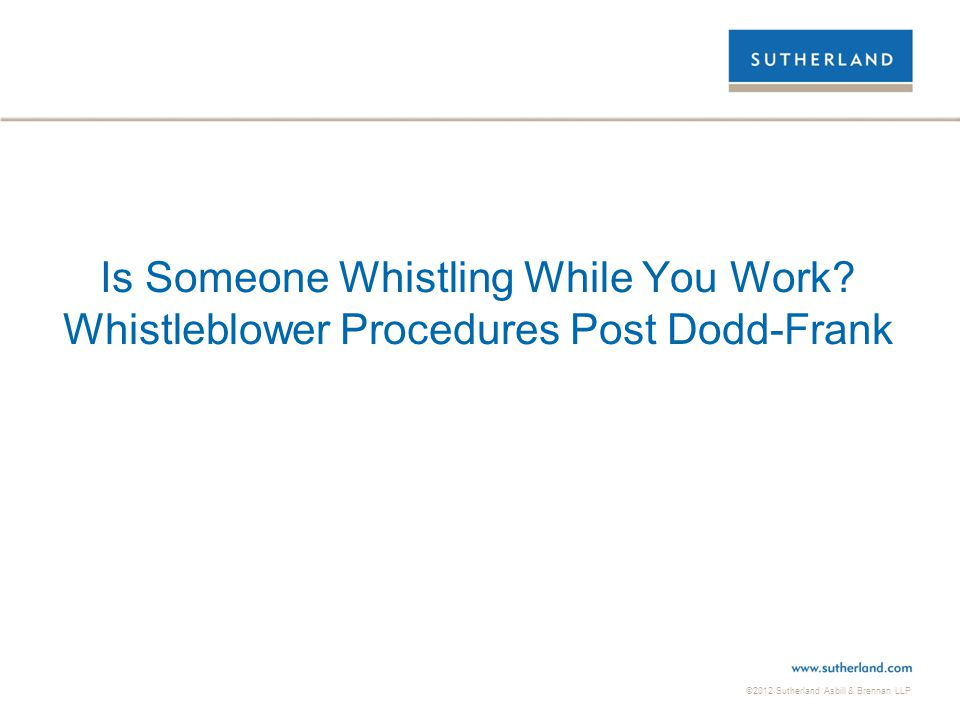 ©2012 Sutherland Asbill & Brennan LLP Is Someone Whistling While You Work? Whistleblower Procedures Post Dodd-Frank