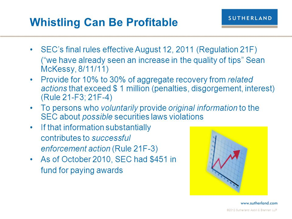 "©2012 Sutherland Asbill & Brennan LLP Whistling Can Be Profitable SEC's final rules effective August 12, 2011 (Regulation 21F) (""we have already seen"