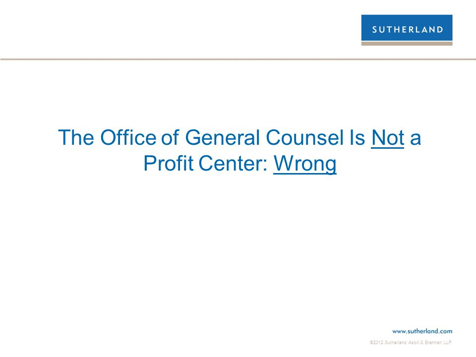 ©2012 Sutherland Asbill & Brennan LLP The Office of General Counsel Is Not a Profit Center: Wrong