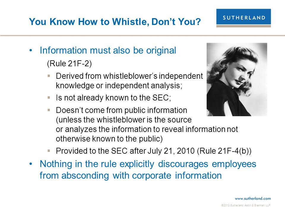 ©2012 Sutherland Asbill & Brennan LLP You Know How to Whistle, Don't You? Information must also be original (Rule 21F-2)  Derived from whistleblower'