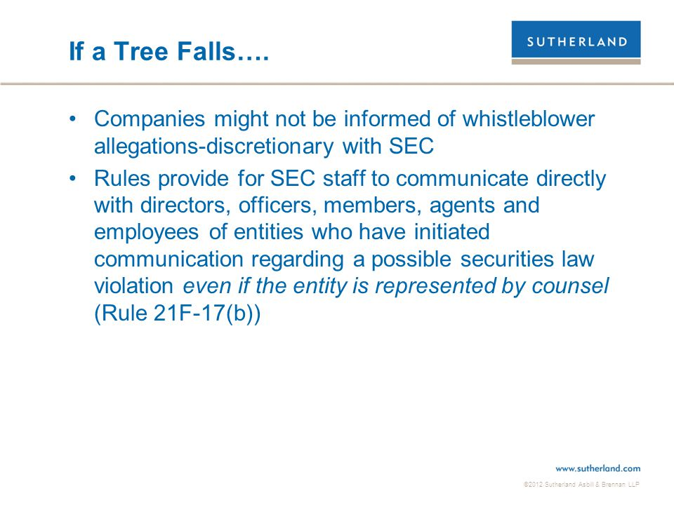 ©2012 Sutherland Asbill & Brennan LLP If a Tree Falls…. Companies might not be informed of whistleblower allegations-discretionary with SEC Rules prov