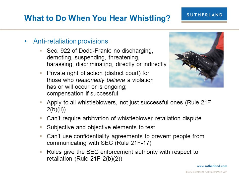 ©2012 Sutherland Asbill & Brennan LLP What to Do When You Hear Whistling? Anti-retaliation provisions  Sec. 922 of Dodd-Frank: no discharging, demoti