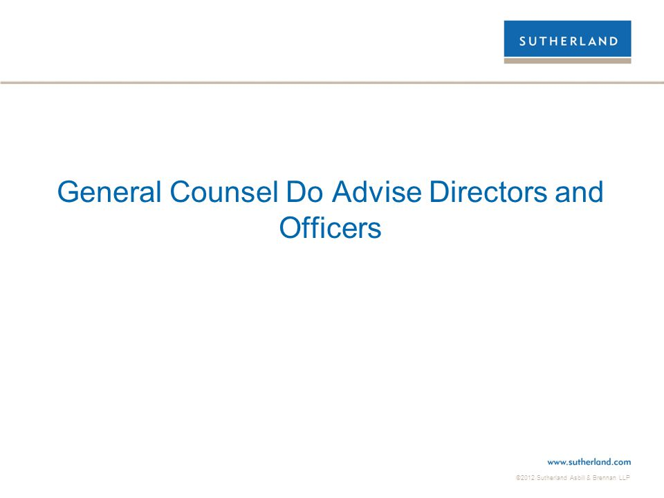 ©2012 Sutherland Asbill & Brennan LLP General Counsel Do Advise Directors and Officers