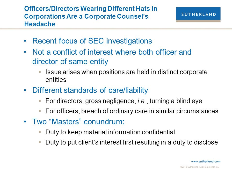 ©2012 Sutherland Asbill & Brennan LLP Officers/Directors Wearing Different Hats in Corporations Are a Corporate Counsel's Headache Recent focus of SEC