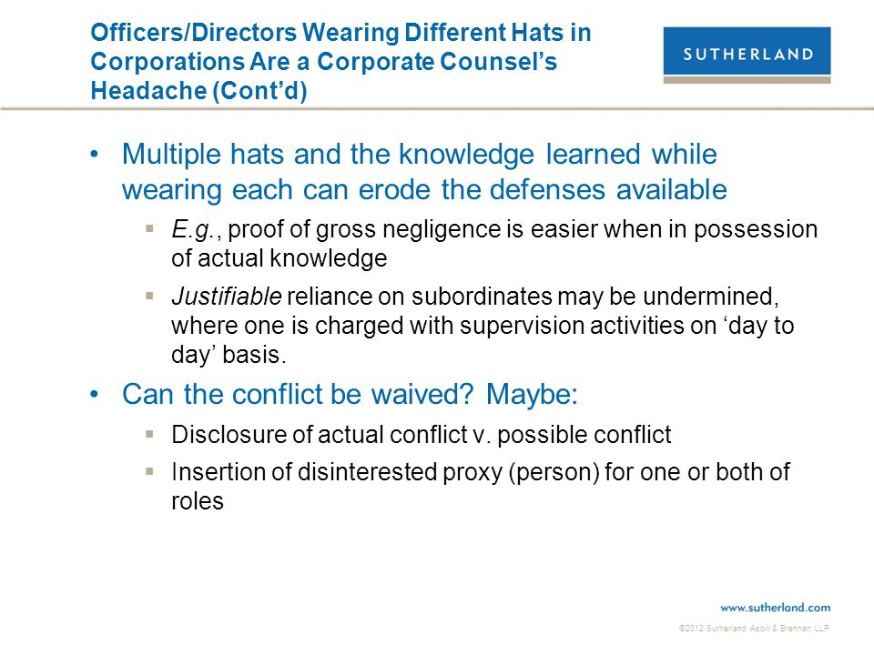 ©2012 Sutherland Asbill & Brennan LLP Officers/Directors Wearing Different Hats in Corporations Are a Corporate Counsel's Headache (Cont'd) Multiple h