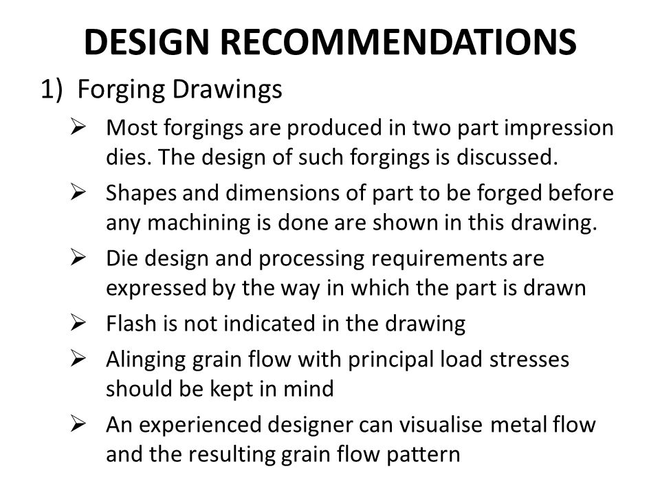 DESIGN RECOMMENDATIONS 1)Forging Drawings  Most forgings are produced in two part impression dies. The design of such forgings is discussed.  Shapes