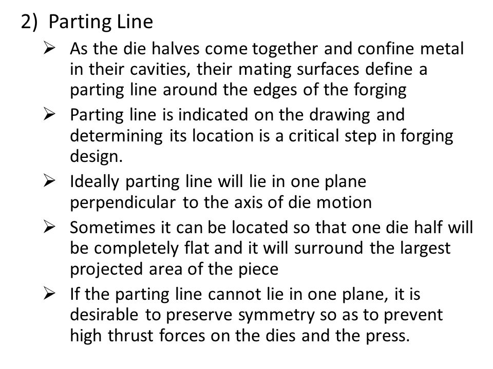 2)Parting Line  As the die halves come together and confine metal in their cavities, their mating surfaces define a parting line around the edges of