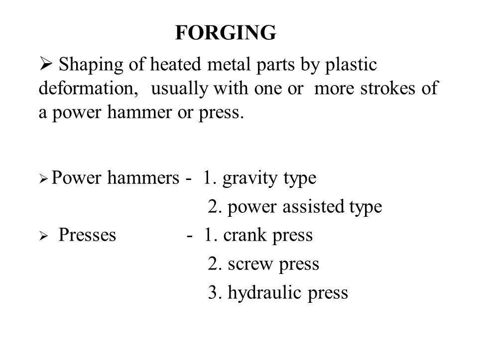 FORGING  Shaping of heated metal parts by plastic deformation, usually with one or more strokes of a power hammer or press.  Power hammers - 1. grav