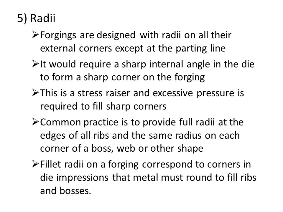 5) Radii  Forgings are designed with radii on all their external corners except at the parting line  It would require a sharp internal angle in the