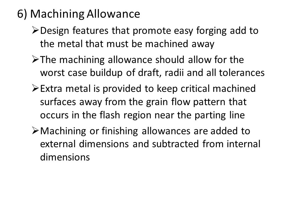 6) Machining Allowance  Design features that promote easy forging add to the metal that must be machined away  The machining allowance should allow