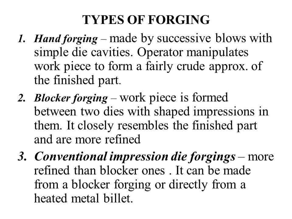 TYPES OF FORGING 1.Hand forging – made by successive blows with simple die cavities. Operator manipulates work piece to form a fairly crude approx. of