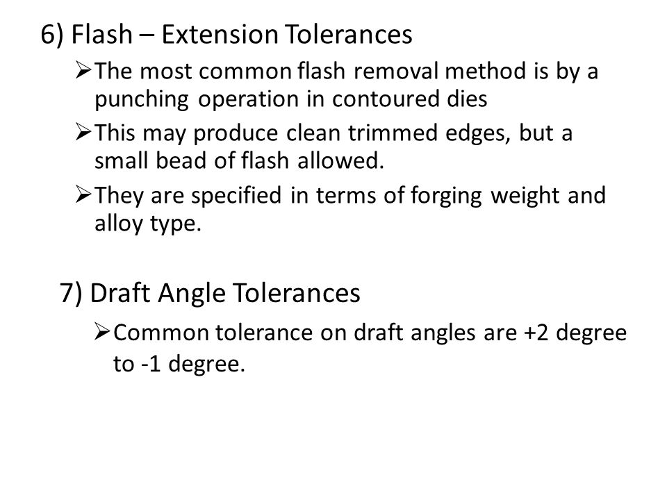 6) Flash – Extension Tolerances  The most common flash removal method is by a punching operation in contoured dies  This may produce clean trimmed e