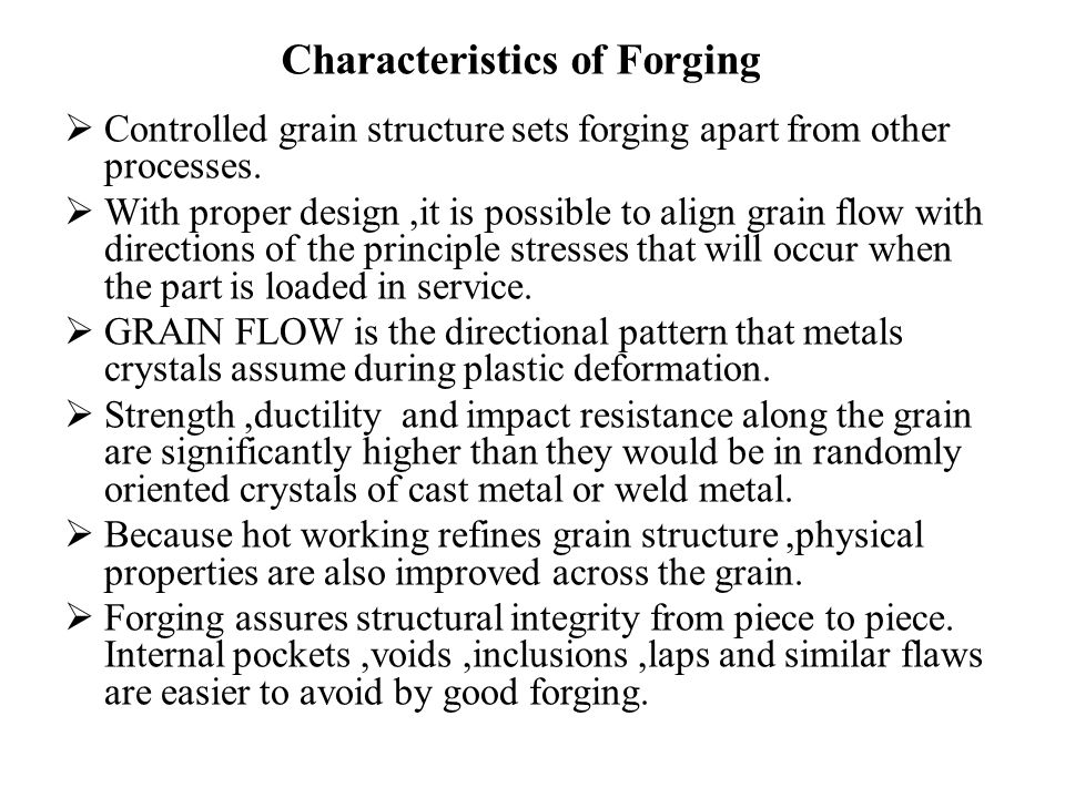 Characteristics of Forging  Controlled grain structure sets forging apart from other processes.  With proper design,it is possible to align grain fl