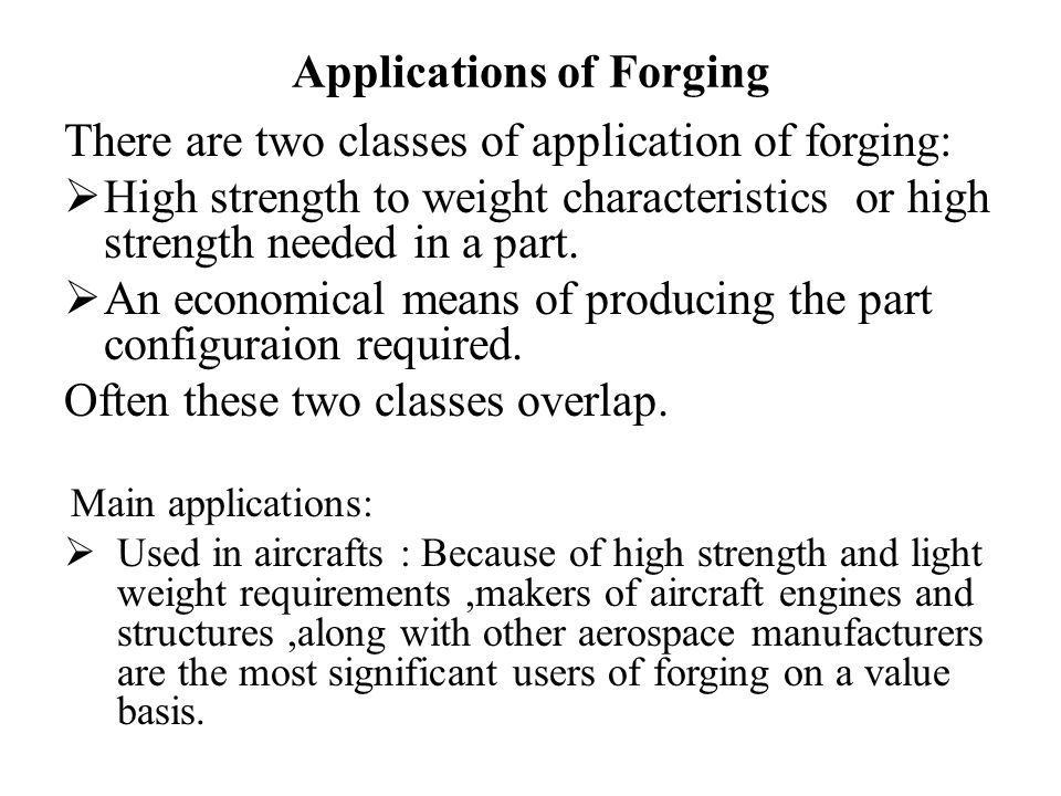  Moving parts are forged to reduce inertial forces and parts that must be supported by other structures are forged to reduce overall weight and complexity.