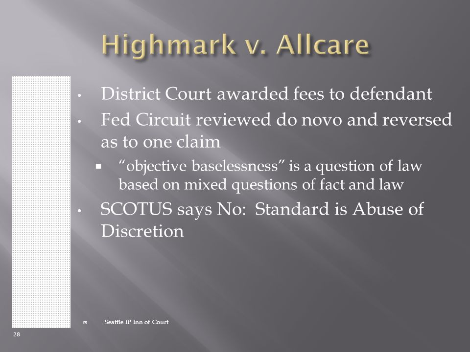 28  Seattle IP Inn of Court District Court awarded fees to defendant Fed Circuit reviewed do novo and reversed as to one claim  objective baselessness is a question of law based on mixed questions of fact and law SCOTUS says No: Standard is Abuse of Discretion