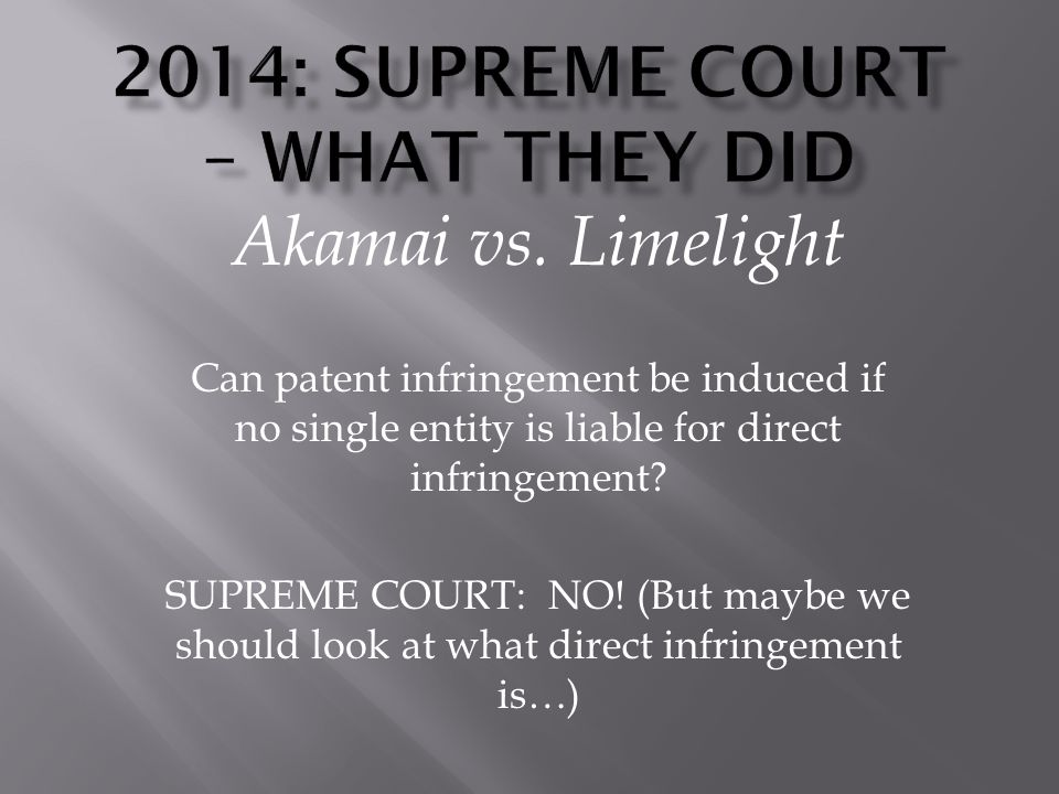 Akamai vs. Limelight Can patent infringement be induced if no single entity is liable for direct infringement? SUPREME COURT: NO! (But maybe we should