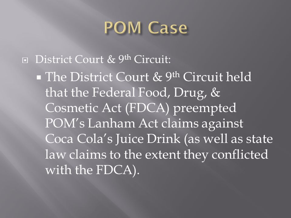  District Court & 9 th Circuit:  The District Court & 9 th Circuit held that the Federal Food, Drug, & Cosmetic Act (FDCA) preempted POM's Lanham Act claims against Coca Cola's Juice Drink (as well as state law claims to the extent they conflicted with the FDCA).