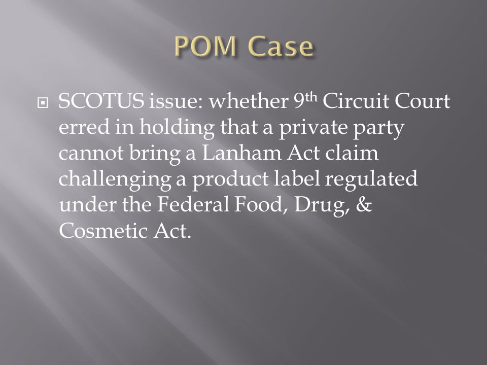  SCOTUS issue: whether 9 th Circuit Court erred in holding that a private party cannot bring a Lanham Act claim challenging a product label regulated under the Federal Food, Drug, & Cosmetic Act.