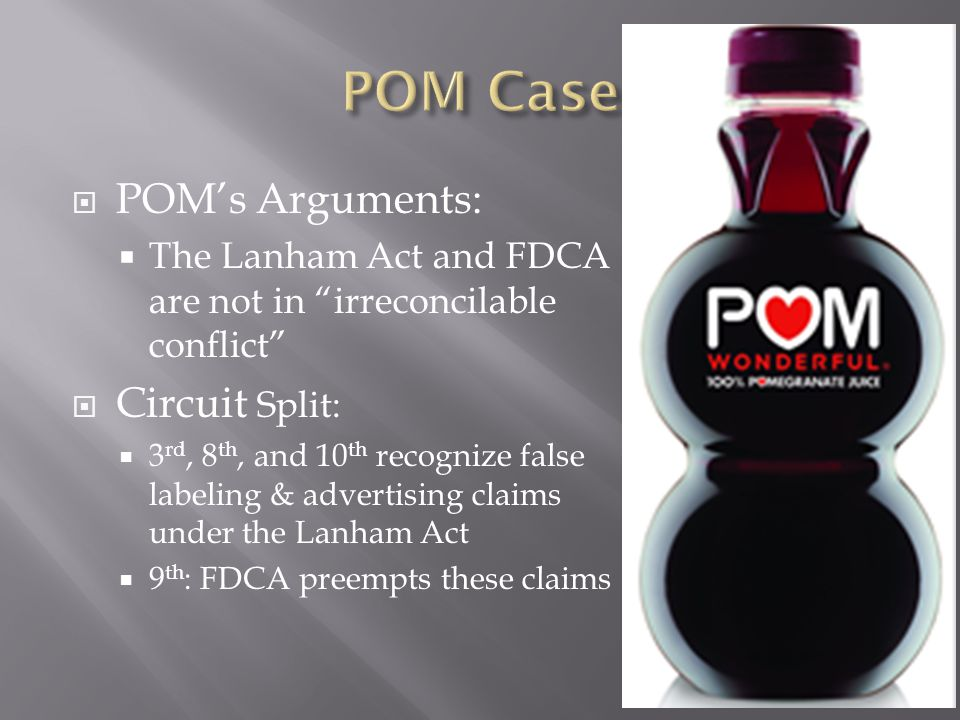  POM's Arguments:  The Lanham Act and FDCA are not in irreconcilable conflict  Circuit Split:  3 rd, 8 th, and 10 th recognize false labeling & advertising claims under the Lanham Act  9 th : FDCA preempts these claims
