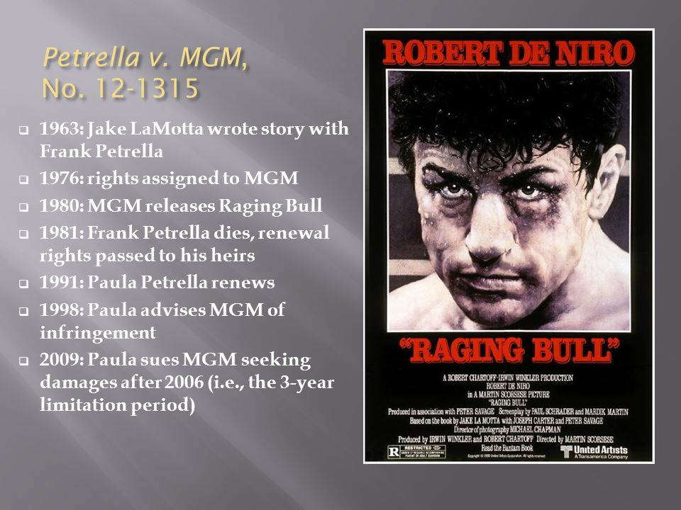 Petrella v. MGM, No. 12-1315  1963: Jake LaMotta wrote story with Frank Petrella  1976: rights assigned to MGM  1980: MGM releases Raging Bull  19