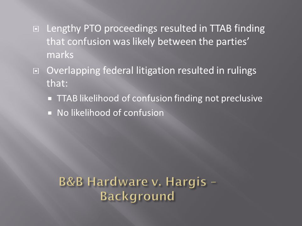  Lengthy PTO proceedings resulted in TTAB finding that confusion was likely between the parties' marks  Overlapping federal litigation resulted in rulings that:  TTAB likelihood of confusion finding not preclusive  No likelihood of confusion