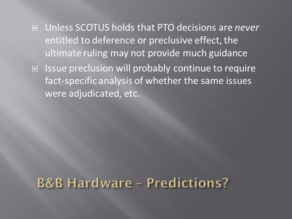  Unless SCOTUS holds that PTO decisions are never entitled to deference or preclusive effect, the ultimate ruling may not provide much guidance  Issue preclusion will probably continue to require fact-specific analysis of whether the same issues were adjudicated, etc.